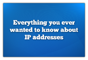 Everything You Ever Wanted To Know About IP Addresses